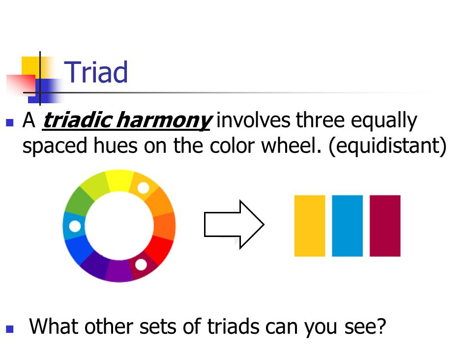 Triad A triadic harmony involves three equally spaced hues on the color wheel.