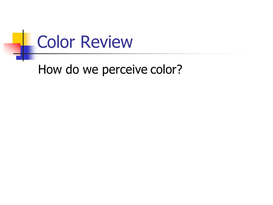 Color Review How do we perceive color?