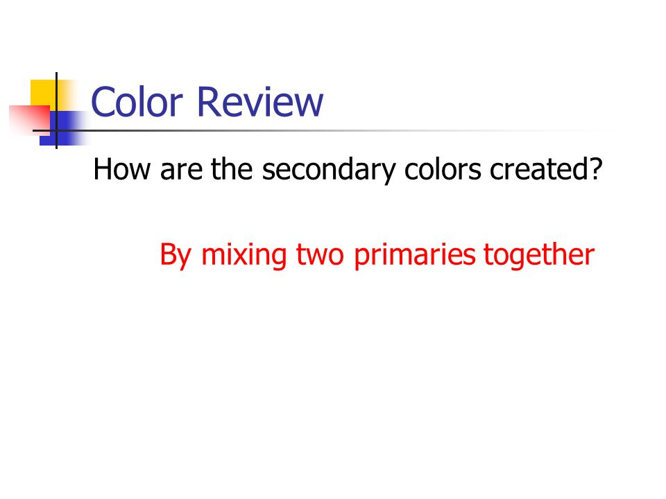 Color Review How are the secondary colors created? By mixing two primaries together