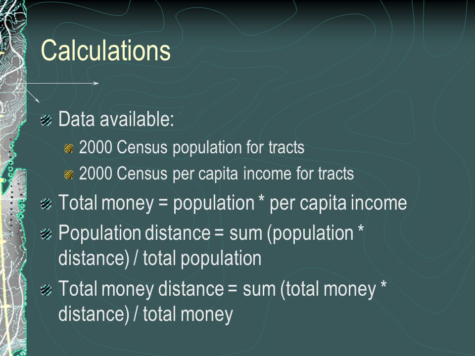 Calculations Data available: 2000 Census population for tracts 2000 Census per capita income for tracts Total money = population * per capita income P
