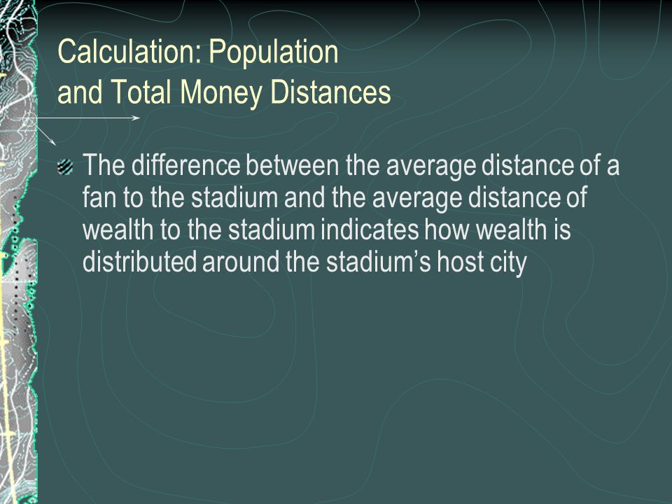 Calculation: Population and Total Money Distances The difference between the average distance of a fan to the stadium and the average distance of weal