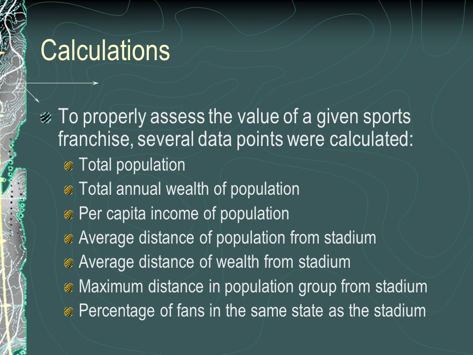 Calculations To properly assess the value of a given sports franchise, several data points were calculated: Total population Total annual wealth of po