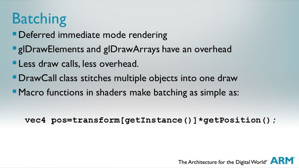 Batching  Deferred immediate mode rendering  glDrawElements and glDrawArrays have an overhead  Less draw calls, less overhead.