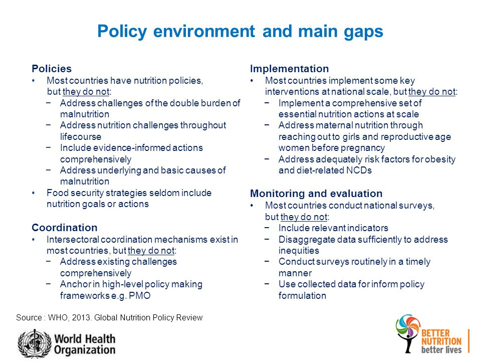 Policies Most countries have nutrition policies, but they do not: −Address challenges of the double burden of malnutrition −Address nutrition challenges throughout lifecourse −Include evidence-informed actions comprehensively −Address underlying and basic causes of malnutrition Food security strategies seldom include nutrition goals or actions Coordination Intersectoral coordination mechanisms exist in most countries, but they do not: −Address existing challenges comprehensively −Anchor in high-level policy making frameworks e.g.