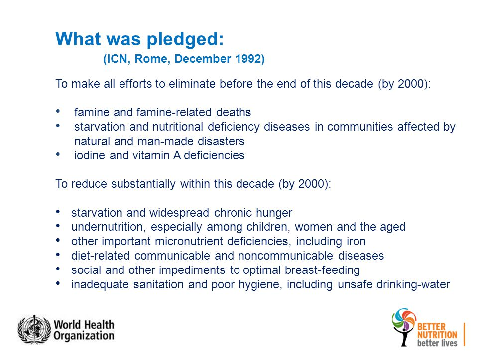 To make all efforts to eliminate before the end of this decade (by 2000): famine and famine-related deaths starvation and nutritional deficiency diseases in communities affected by natural and man-made disasters iodine and vitamin A deficiencies To reduce substantially within this decade (by 2000): starvation and widespread chronic hunger undernutrition, especially among children, women and the aged other important micronutrient deficiencies, including iron diet-related communicable and noncommunicable diseases social and other impediments to optimal breast-feeding inadequate sanitation and poor hygiene, including unsafe drinking-water What was pledged: (ICN, Rome, December 1992)