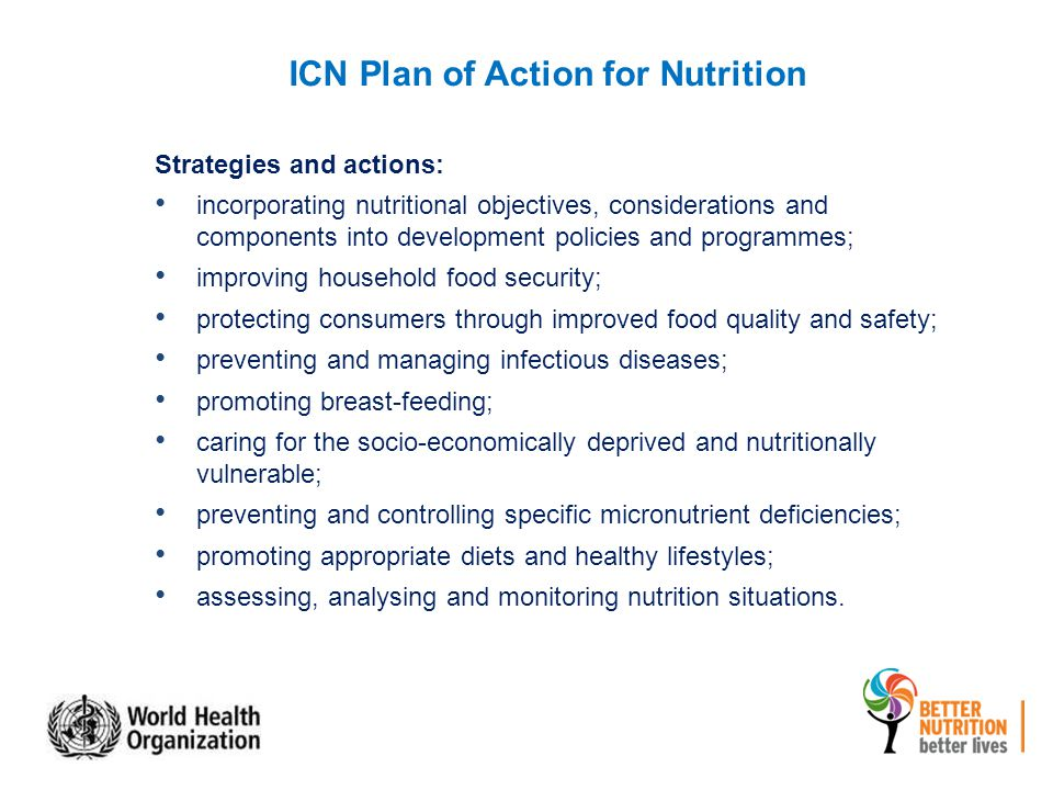 ICN Plan of Action for Nutrition Strategies and actions: incorporating nutritional objectives, considerations and components into development policies and programmes; improving household food security; protecting consumers through improved food quality and safety; preventing and managing infectious diseases; promoting breast-feeding; caring for the socio-economically deprived and nutritionally vulnerable; preventing and controlling specific micronutrient deficiencies; promoting appropriate diets and healthy lifestyles; assessing, analysing and monitoring nutrition situations.