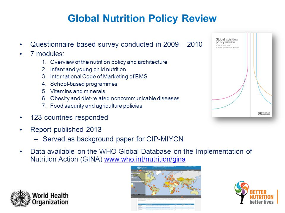 Global Nutrition Policy Review Questionnaire based survey conducted in 2009 – 2010 7 modules: 1.Overview of the nutrition policy and architecture 2.Infant and young child nutrition 3.International Code of Marketing of BMS 4.School-based programmes 5.Vitamins and minerals 6.Obesity and diet-related noncommunicable diseases 7.Food security and agriculture policies 123 countries responded Report published 2013 –Served as background paper for CIP-MIYCN Data available on the WHO Global Database on the Implementation of Nutrition Action (GINA) www.who.int/nutrition/ginawww.who.int/nutrition/gina