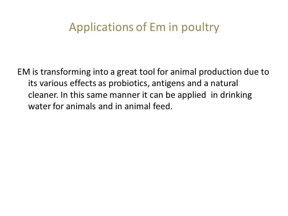 Applications of Em in poultry EM is transforming into a great tool for animal production due to its various effects as probiotics, antigens and a natural cleaner.