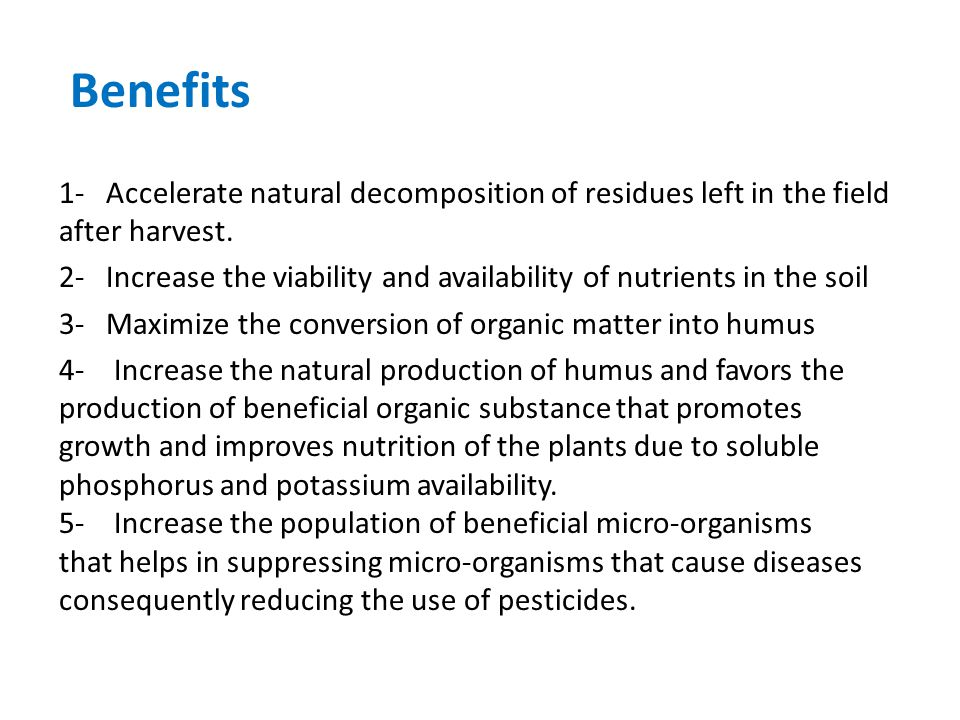 Benefits 1- Accelerate natural decomposition of residues left in the field after harvest.