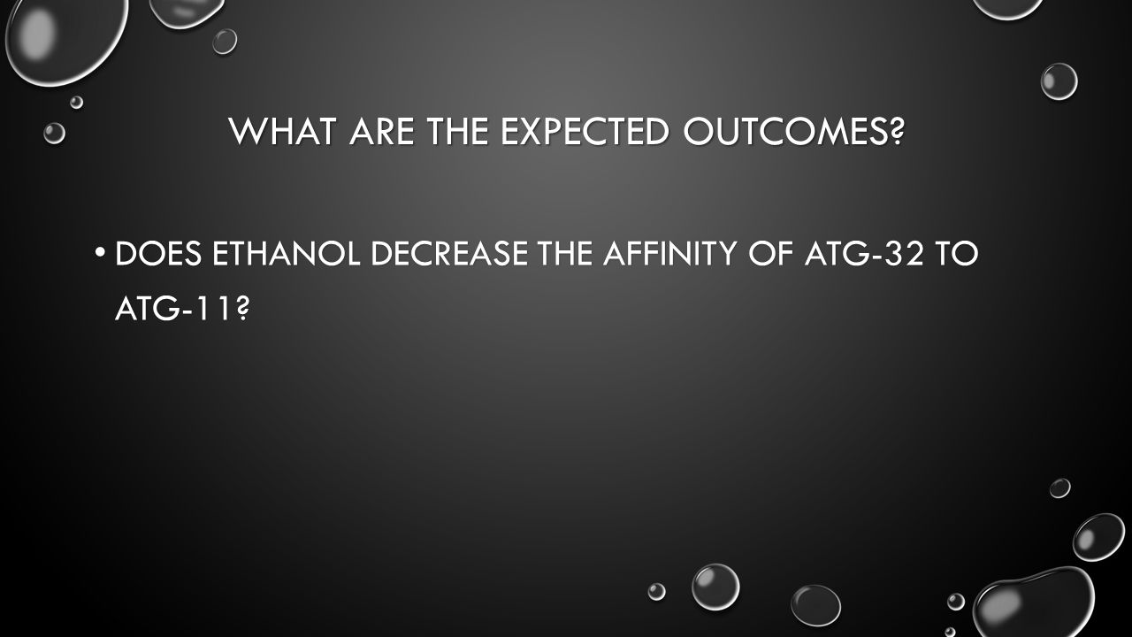 WHAT ARE THE EXPECTED OUTCOMES. DOES ETHANOL DECREASE THE AFFINITY OF ATG-32 TO ATG-11.