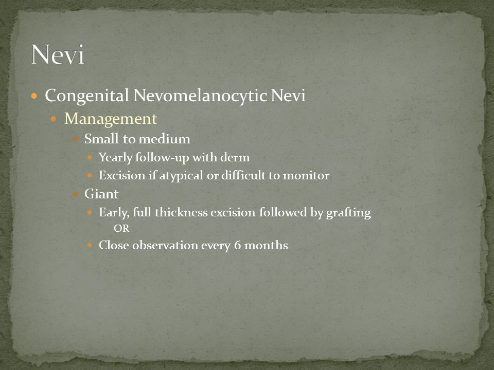 Congenital Nevomelanocytic Nevi Management Small to medium Yearly follow-up with derm Excision if atypical or difficult to monitor Giant Early, full thickness excision followed by grafting OR Close observation every 6 months