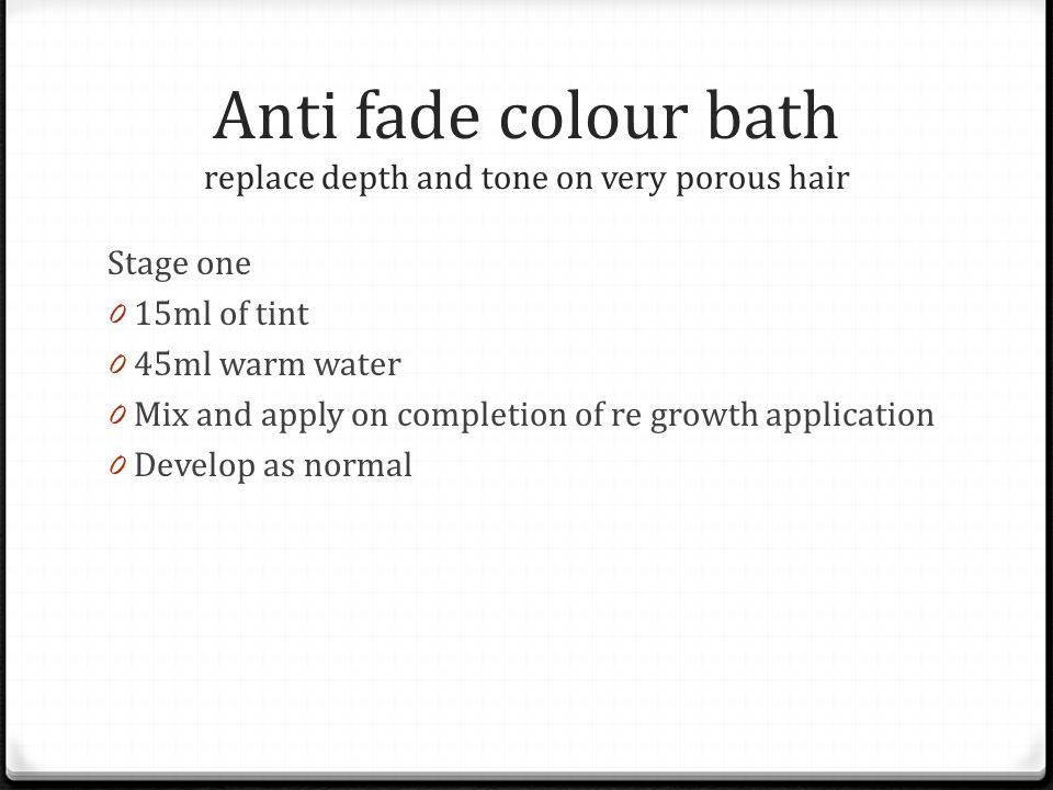 Anti fade colour bath replace depth and tone on very porous hair Stage one 0 15ml of tint 0 45ml warm water 0 Mix and apply on completion of re growth application 0 Develop as normal