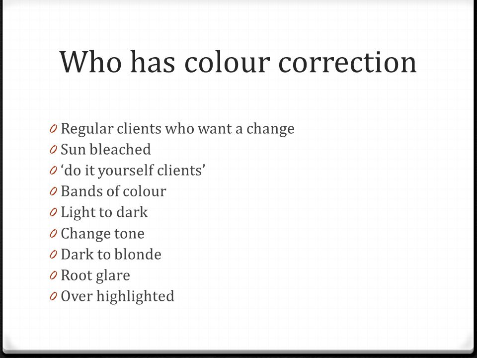 Who has colour correction 0 Regular clients who want a change 0 Sun bleached 0 'do it yourself clients' 0 Bands of colour 0 Light to dark 0 Change tone 0 Dark to blonde 0 Root glare 0 Over highlighted