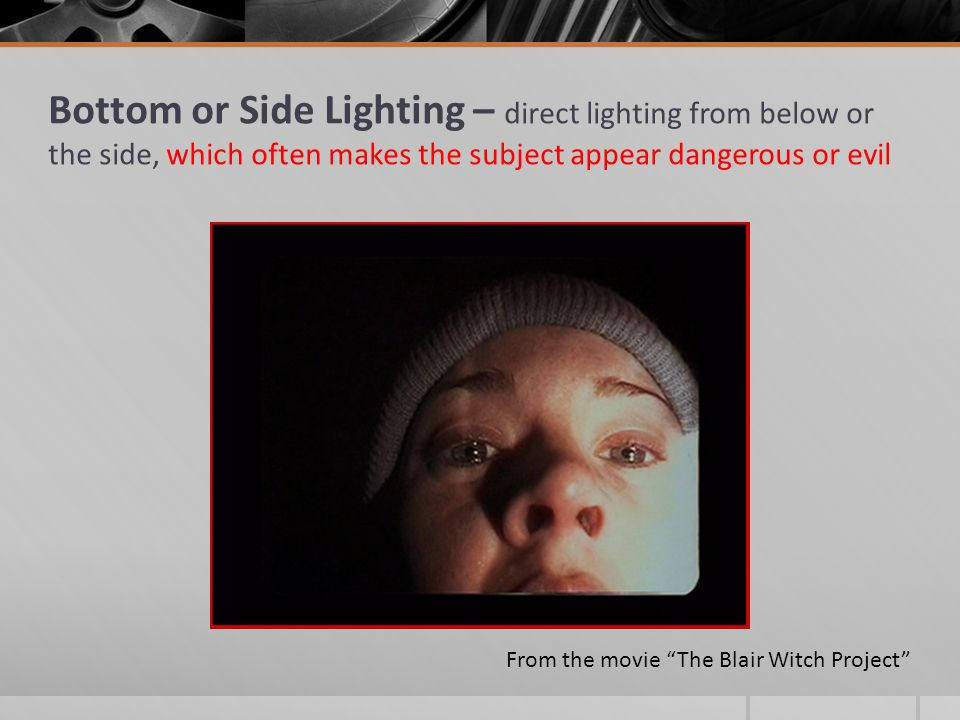 Bottom or Side Lighting – direct lighting from below or the side, which often makes the subject appear dangerous or evil From the movie The Blair Witch Project