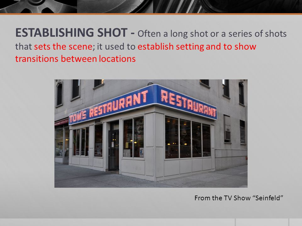 ESTABLISHING SHOT - Often a long shot or a series of shots that sets the scene; it used to establish setting and to show transitions between locations From the TV Show Seinfeld