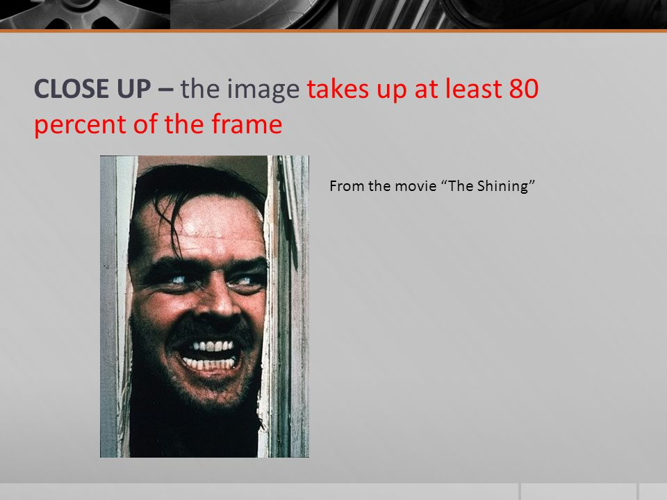 CLOSE UP – the image takes up at least 80 percent of the frame From the movie The Shining