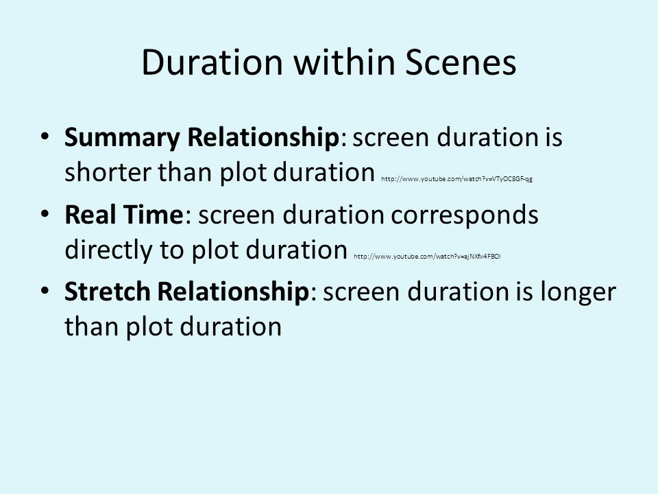 Duration within Scenes Summary Relationship: screen duration is shorter than plot duration http://www.youtube.com/watch?v=VTyOC8GF-qg Real Time: screen duration corresponds directly to plot duration http://www.youtube.com/watch?v=ajNXfx4FBOI Stretch Relationship: screen duration is longer than plot duration