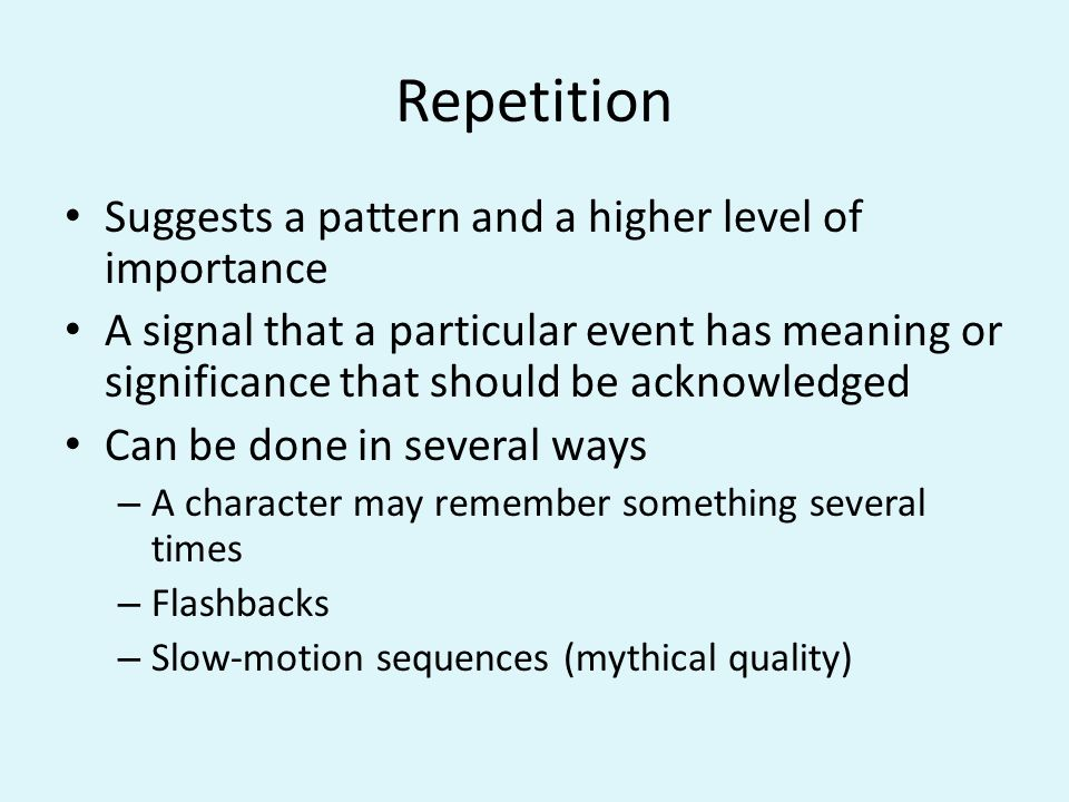 Repetition Suggests a pattern and a higher level of importance A signal that a particular event has meaning or significance that should be acknowledged Can be done in several ways – A character may remember something several times – Flashbacks – Slow-motion sequences (mythical quality)
