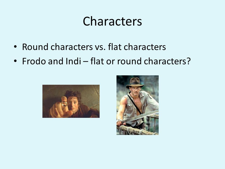 Characters Round characters vs. flat characters Frodo and Indi – flat or round characters
