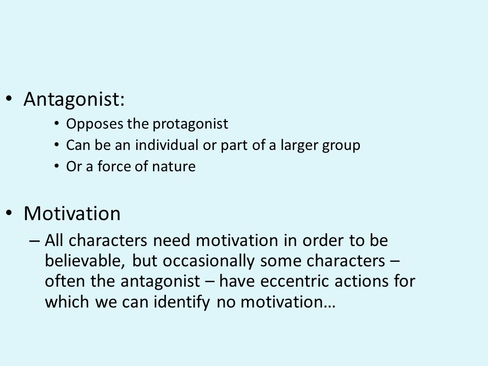 Antagonist: Opposes the protagonist Can be an individual or part of a larger group Or a force of nature Motivation – All characters need motivation in order to be believable, but occasionally some characters – often the antagonist – have eccentric actions for which we can identify no motivation…