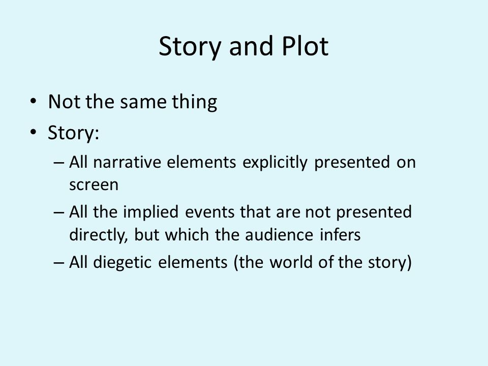 Story and Plot Not the same thing Story: – All narrative elements explicitly presented on screen – All the implied events that are not presented directly, but which the audience infers – All diegetic elements (the world of the story)