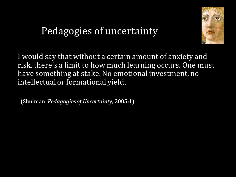 Pedagogies of uncertainty I would say that without a certain amount of anxiety and risk, there's a limit to how much learning occurs. One must have so
