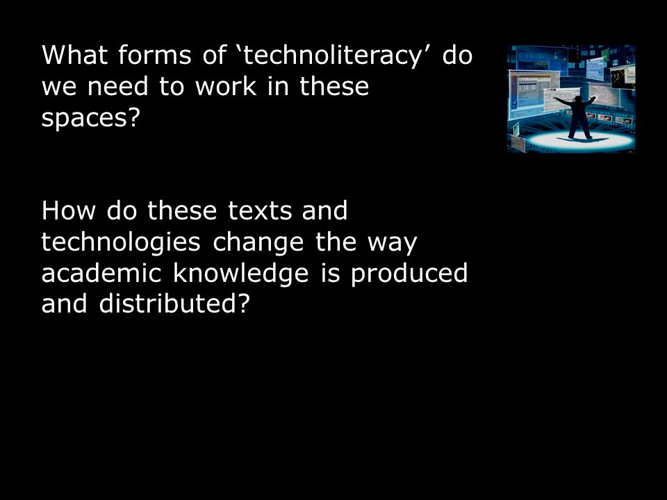 What forms of 'technoliteracy' do we need to work in these spaces? How do these texts and technologies change the way academic knowledge is produced a