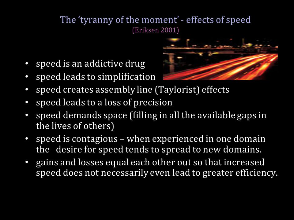 The 'tyranny of the moment' - effects of speed (Eriksen 2001) speed is an addictive drug speed leads to simplification speed creates assembly line (Ta