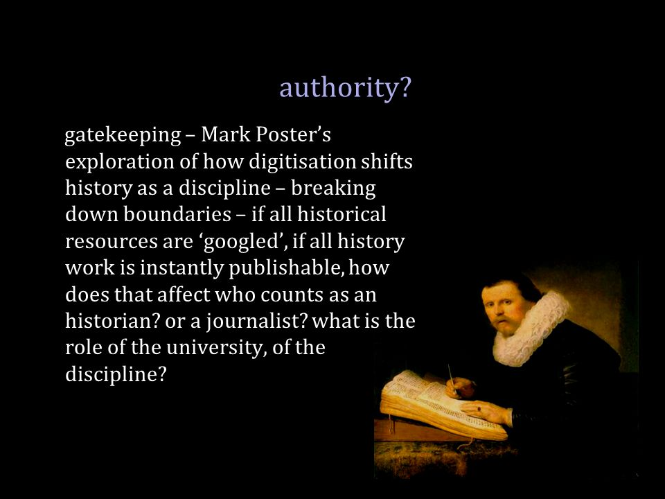 authority? gatekeeping – Mark Poster's exploration of how digitisation shifts history as a discipline – breaking down boundaries – if all historical r