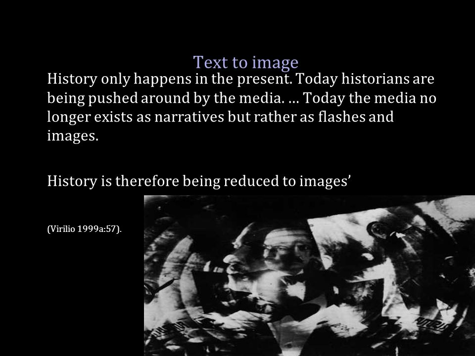 Text to image History only happens in the present. Today historians are being pushed around by the media. … Today the media no longer exists as narrat