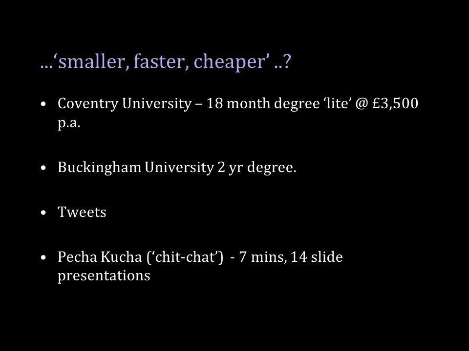 ...'smaller, faster, cheaper'..? Coventry University – 18 month degree 'lite' @ £3,500 p.a. Buckingham University 2 yr degree. Tweets Pecha Kucha ('ch