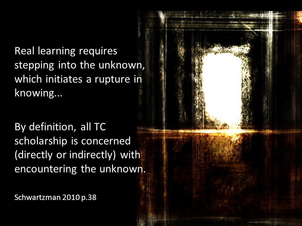 Real learning requires stepping into the unknown, which initiates a rupture in knowing... By definition, all TC scholarship is concerned (directly or