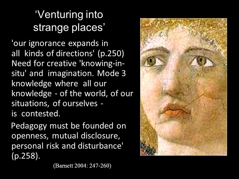 'Venturing into strange places' 'our ignorance expands in all kinds of directions' (p.250) Need for creative 'knowing-in- situ' and imagination. Mode