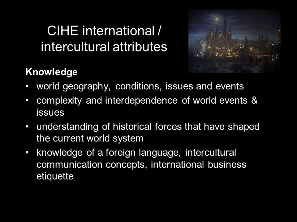 CIHE international / intercultural attributes Knowledge world geography, conditions, issues and events complexity and interdependence of world events
