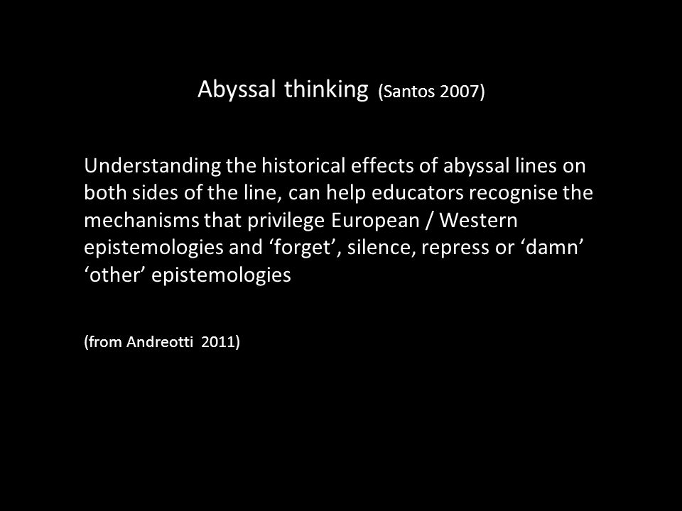 Abyssal thinking (Santos 2007) Understanding the historical effects of abyssal lines on both sides of the line, can help educators recognise the mecha