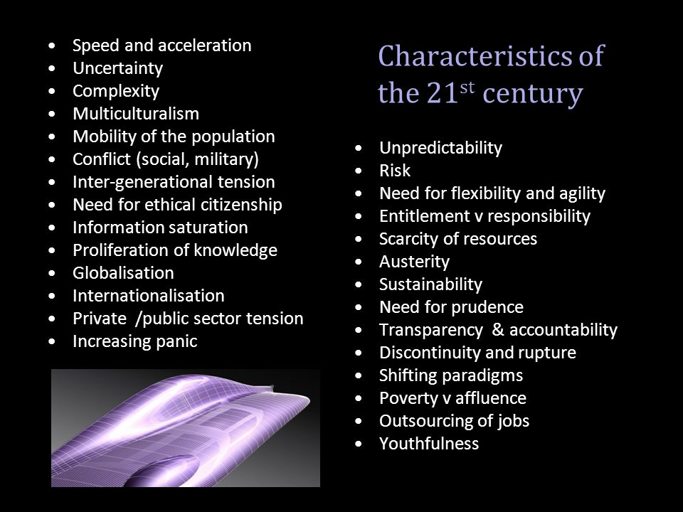 Characteristics of the 21 st century Speed and acceleration Uncertainty Complexity Multiculturalism Mobility of the population Conflict (social, milit