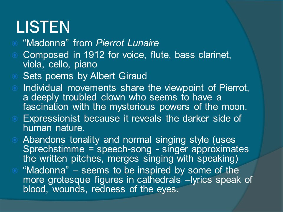 LISTEN  Madonna from Pierrot Lunaire  Composed in 1912 for voice, flute, bass clarinet, viola, cello, piano  Sets poems by Albert Giraud  Individual movements share the viewpoint of Pierrot, a deeply troubled clown who seems to have a fascination with the mysterious powers of the moon.