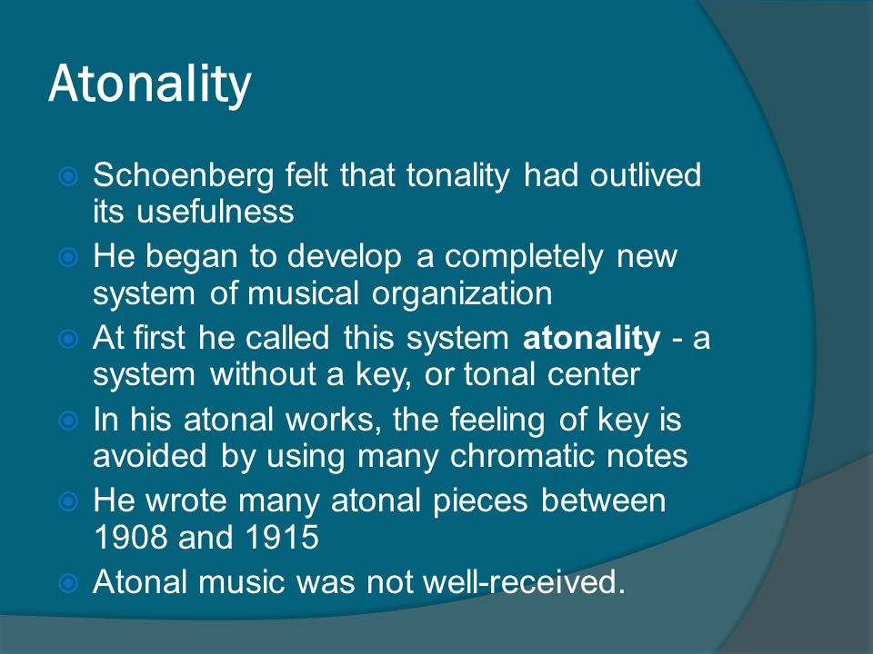 Atonality  Schoenberg felt that tonality had outlived its usefulness  He began to develop a completely new system of musical organization  At first he called this system atonality - a system without a key, or tonal center  In his atonal works, the feeling of key is avoided by using many chromatic notes  He wrote many atonal pieces between 1908 and 1915  Atonal music was not well-received.