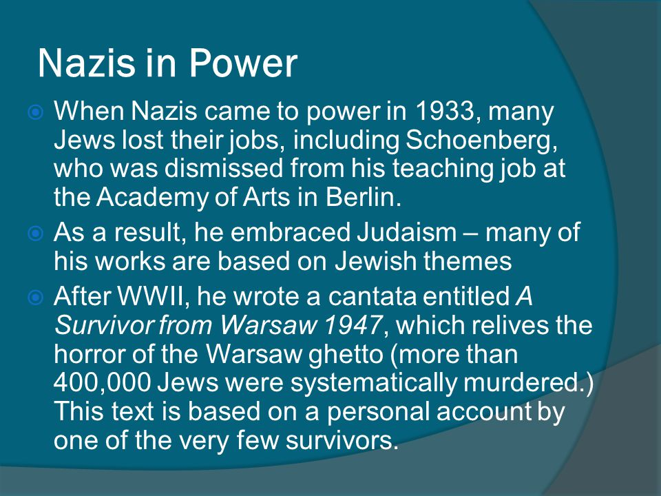 Nazis in Power  When Nazis came to power in 1933, many Jews lost their jobs, including Schoenberg, who was dismissed from his teaching job at the Academy of Arts in Berlin.
