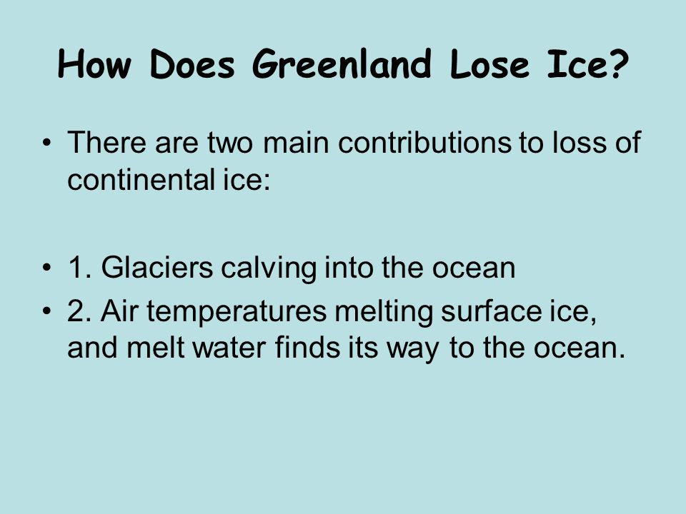 How Does Greenland Lose Ice? There are two main contributions to loss of continental ice: 1. Glaciers calving into the ocean 2. Air temperatures melti