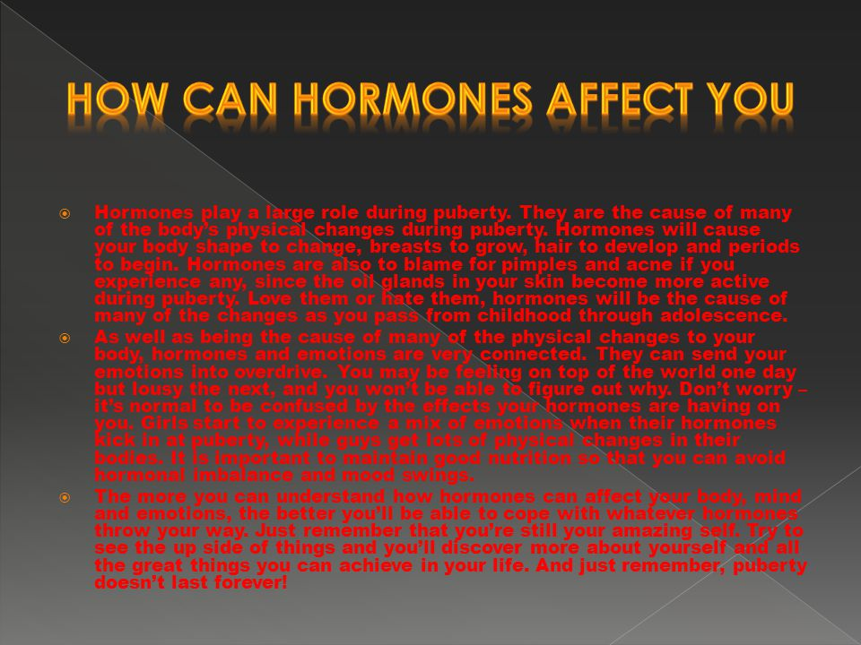  Hormones play a large role during puberty. They are the cause of many of the body's physical changes during puberty. Hormones will cause your body s