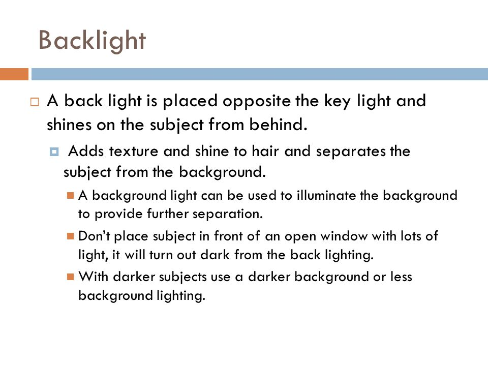 Backlight  A back light is placed opposite the key light and shines on the subject from behind.