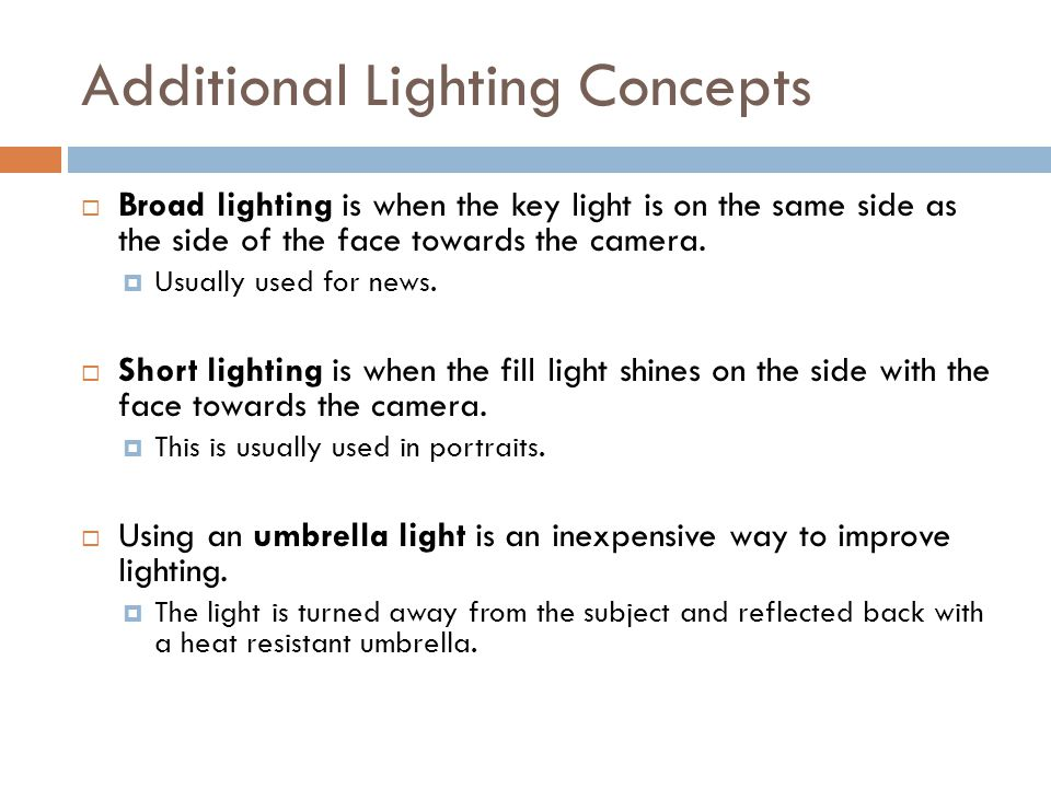 Additional Lighting Concepts  Broad lighting is when the key light is on the same side as the side of the face towards the camera.
