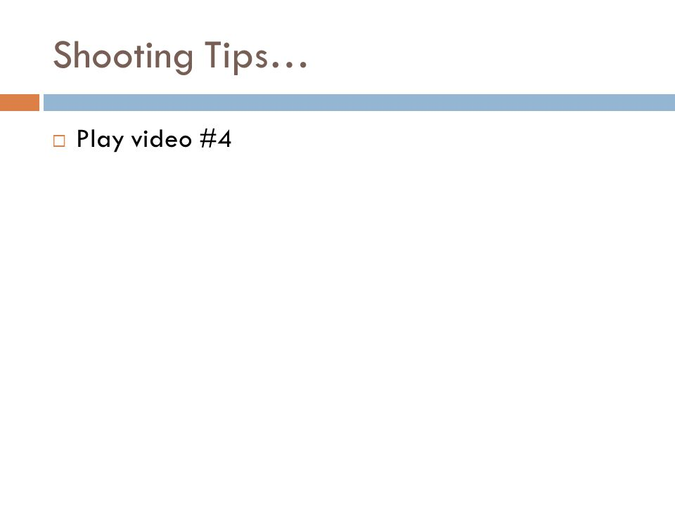 Shooting Tips…  Play video #4