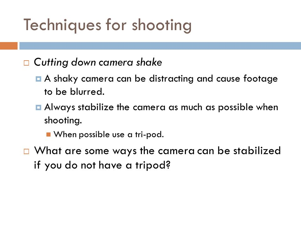 Techniques for shooting  Cutting down camera shake  A shaky camera can be distracting and cause footage to be blurred.  Always stabilize the camera