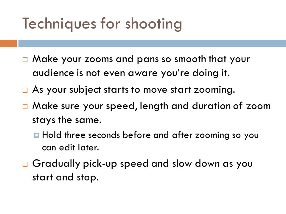Techniques for shooting  Make your zooms and pans so smooth that your audience is not even aware you're doing it.