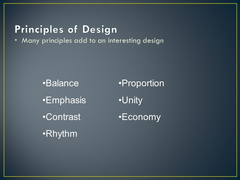 Many principles add to an interesting design Balance Emphasis Contrast Rhythm Proportion Unity Economy