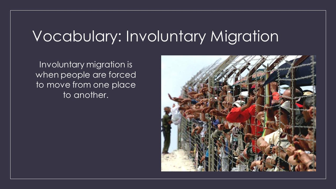 Vocabulary: Involuntary Migration Involuntary migration is when people are forced to move from one place to another.