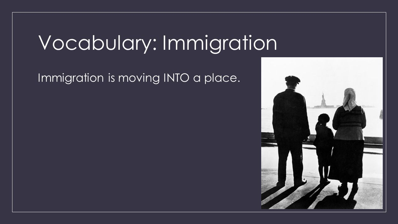 Vocabulary: Immigration Immigration is moving INTO a place.