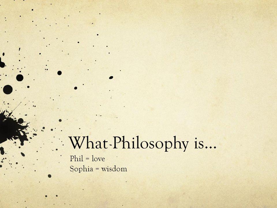 What Philosophy is… Phil = love Sophia = wisdom